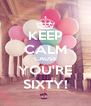 KEEP CALM CAUSE YOU'RE SIXTY! - Personalised Poster A4 size