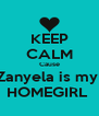 KEEP CALM Cause Zanyela is my  HOMEGIRL  - Personalised Poster A4 size