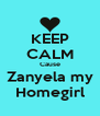 KEEP CALM Cause Zanyela my Homegirl - Personalised Poster A4 size