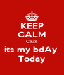 KEEP CALM Cauz  its my bdAy  Today - Personalised Poster A4 size