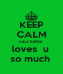 KEEP CALM cauz kellie  loves  u  so much  - Personalised Poster A4 size