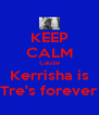 KEEP CALM Cauze Kerrisha is Tre's forever - Personalised Poster A4 size