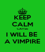 KEEP CALM CAYSE I WILL BE  A VIMPIRE - Personalised Poster A4 size