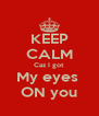 KEEP CALM Caz I got My eyes  ON you - Personalised Poster A4 size