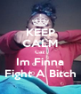 KEEP CALM Caz Im Finna Fight A Bitch - Personalised Poster A4 size