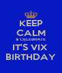 KEEP CALM & CELEBRATE IT'S VIX  BIRTHDAY - Personalised Poster A4 size