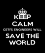 KEEP CALM CETI'S ENGINEERS WILL SAVE THE WORLD - Personalised Poster A4 size