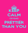 KEEP CALM CEYDA'S PRETTIER THAN YOU - Personalised Poster A4 size