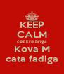 KEEP CALM cez kre briga Kova M cata fadiga - Personalised Poster A4 size