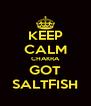 KEEP CALM CHAKRA GOT SALTFISH - Personalised Poster A4 size