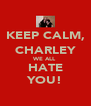 KEEP CALM, CHARLEY WE ALL HATE YOU! - Personalised Poster A4 size