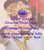 KEEP CALM Charlie Took your strawberry milkshake And your purple lolly And licked your face - Personalised Poster A4 size