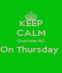 KEEP CALM Charlotte,NC On Thursday   - Personalised Poster A4 size