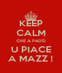 KEEP CALM CHE A PAD'D U PIACE A MAZZ ! - Personalised Poster A4 size