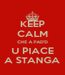 KEEP CALM CHE A PAD'D U PIACE A STANGA - Personalised Poster A4 size