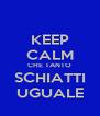 KEEP CALM CHE TANTO SCHIATTI UGUALE - Personalised Poster A4 size