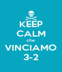 KEEP CALM che VINCIAMO 3-2 - Personalised Poster A4 size