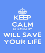 KEEP CALM CHEMISTRY WILL SAVE YOUR LIFE - Personalised Poster A4 size