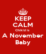 KEEP CALM Chik!d is  A November Baby - Personalised Poster A4 size