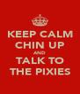 KEEP CALM CHIN UP AND TALK TO THE PIXIES - Personalised Poster A4 size