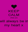 KEEP CALM chloe you will always be in my heart x - Personalised Poster A4 size