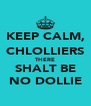 KEEP CALM, CHLOLLIERS THERE SHALT BE NO DOLLIE - Personalised Poster A4 size