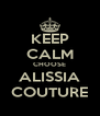 KEEP CALM CHOOSE ALISSIA COUTURE - Personalised Poster A4 size
