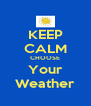 KEEP CALM CHOOSE Your Weather - Personalised Poster A4 size
