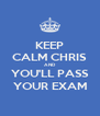 KEEP CALM CHRIS AND YOU'LL PASS YOUR EXAM - Personalised Poster A4 size