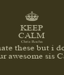 KEEP CALM Chris Rocha u hate these but i dont <3 ur awesome sis Carla - Personalised Poster A4 size