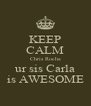 KEEP CALM Chris Rocha ur sis Carla is AWESOME - Personalised Poster A4 size
