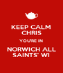 KEEP CALM CHRIS YOU'RE IN NORWICH ALL SAINTS' WI - Personalised Poster A4 size