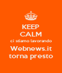 KEEP CALM ci stiamo lavorando Webnews.it torna presto - Personalised Poster A4 size