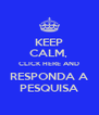 KEEP CALM,  CLICK HERE AND RESPONDA A PESQUISA - Personalised Poster A4 size