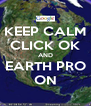 KEEP CALM CLICK OK AND EARTH PRO ON - Personalised Poster A4 size