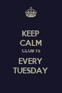 KEEP CALM CLUB 15 EVERY TUESDAY - Personalised Poster A4 size