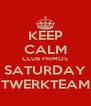 KEEP CALM CLUB PRIMOS SATURDAY TWERKTEAM - Personalised Poster A4 size