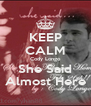 KEEP CALM Cody Longo She Said Almost Here - Personalised Poster A4 size