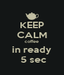 KEEP CALM coffee in ready  5 sec - Personalised Poster A4 size