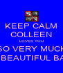 KEEP CALM COLLEEN LOVES YOU SO VERY MUCH MY BEAUTIFUL BABY - Personalised Poster A4 size