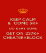 KEEP CALM &  COME 5K+ DO & SAY DONE GET ON 237K+ CHEATER=BLOCK - Personalised Poster A4 size