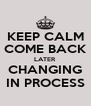 KEEP CALM COME BACK LATER CHANGING IN PROCESS - Personalised Poster A4 size
