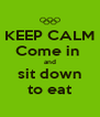 KEEP CALM Come in  and sit down to eat - Personalised Poster A4 size
