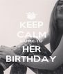 KEEP CALM COME TO HER BIRTHDAY - Personalised Poster A4 size