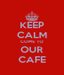 KEEP CALM COME TO OUR CAFE - Personalised Poster A4 size