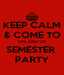 KEEP CALM & COME TO THE END OF SEMESTER  PARTY - Personalised Poster A4 size