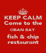 KEEP CALM  Come to the  OBAN BAY fish & chip restaurant - Personalised Poster A4 size