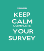 KEEP CALM COMPLETE  YOUR SURVEY - Personalised Poster A4 size