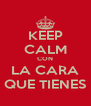 KEEP CALM CON LA CARA QUE TIENES - Personalised Poster A4 size