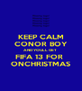 KEEP CALM CONOR BOY AND YOULL GET  FIFA 13 FOR  ONCHRISTMAS - Personalised Poster A4 size